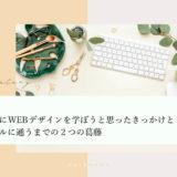WEBデザインを学ぼうと思ったきっかけとWEBスクールに通うまで2つの葛藤。なぜ、一歩踏み出すことができたのかをまとめました。